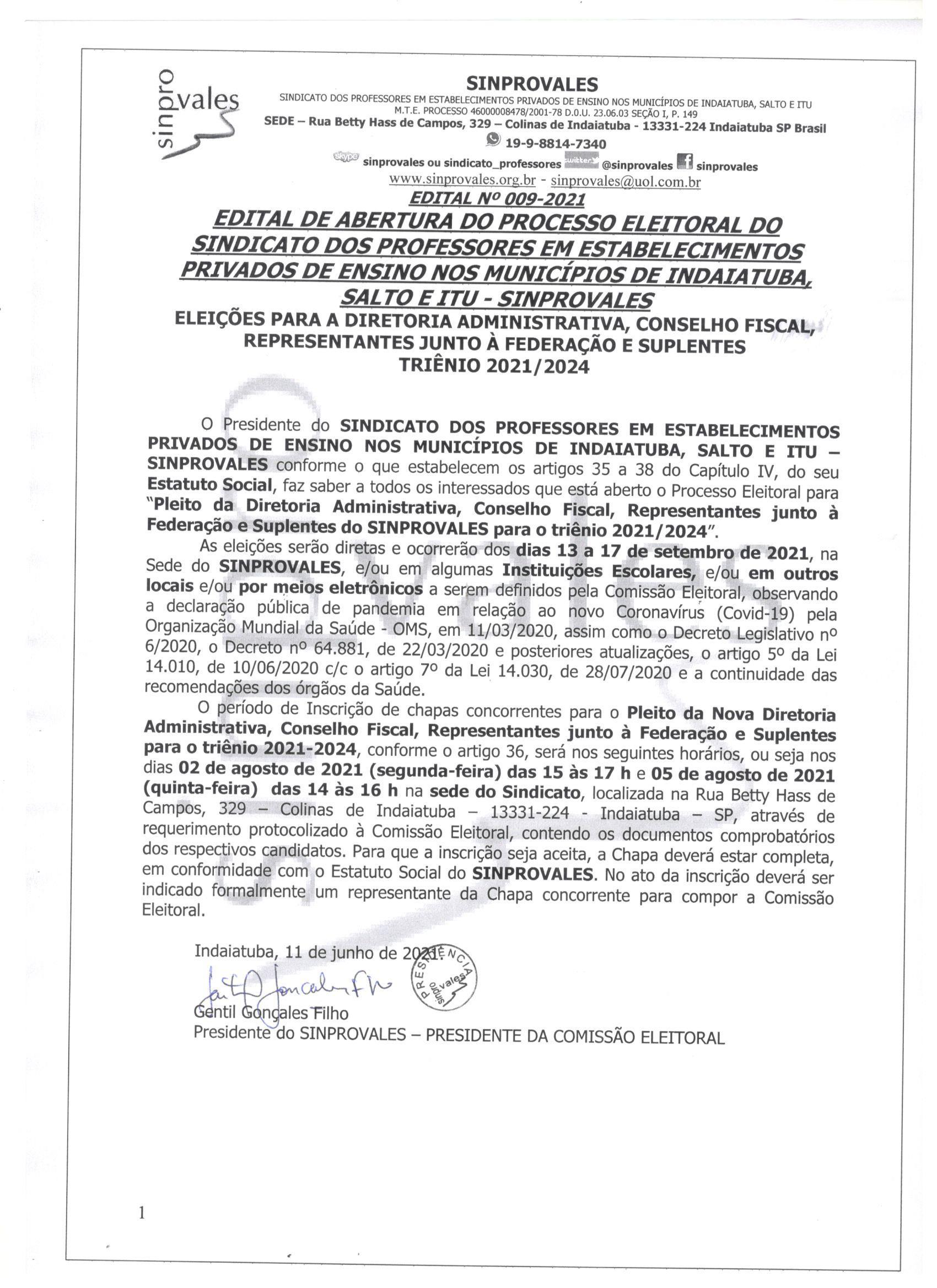 """EDITAL Nº 009-2021 EDITAL DE ABERTURA DO PROCESSO ELEITORAL DO SINDICATO DOS PROFESSORES EM ESTABELECIMENTOS PRIVADOS DE ENSINO NOS MUNICÍPIOS DE INDAIATUBA, SALTO E ITU - SINPROVALES ELEIÇÕES PARA A DIRETORIA ADMINISTRATIVA, CONSELHO FISCAL, REPRESENTANTES JUNTO À FEDERAÇÃO E SUPLENTES  TRIÊNIO 2021/2024   O Presidente do SINDICATO DOS PROFESSORES EM ESTABELECIMENTOS PRIVADOS DE ENSINO NOS MUNICÍPIOS DE INDAIATUBA, SALTO E ITU – SINPROVALES conforme o que estabelecem os artigos 35 a 38 do Capítulo IV, do seu Estatuto Social, faz saber a todos os interessados que está aberto o Processo Eleitoral para """"Pleito da Diretoria Administrativa, Conselho Fiscal, Representantes junto à Federação e Suplentes do SINPROVALES para o triênio 2021/2024"""". As eleições serão diretas e ocorrerão dos dias 13 a 17 de setembro de 2021, na Sede do SINPROVALES, e/ou em algumas Instituições Escolares, e/ou em outros locais e/ou por meios eletrônicos a serem definidos pela Comissão Eleitoral, observando a declaração pública de pandemia em relação ao novo Coronavírus (Covid-19) pela Organização Mundial da Saúde - OMS, em 11/03/2020, assim como o Decreto Legislativo nº 6/2020, o Decreto nº 64.881, de 22/03/2020 e posteriores atualizações, o artigo 5º da Lei 14.010, de 10/06/2020 c/c o artigo 7º da Lei 14.030, de 28/07/2020 e a continuidade das recomendações dos órgãos da Saúde. O período de Inscrição de chapas concorrentes para o Pleito da Nova Diretoria Administrativa, Conselho Fiscal, Representantes junto à Federação e Suplentes para o triênio 2021-2024, conforme o artigo 36, será nos seguintes horários, ou seja nos dias 02 de agosto de 2021 (segunda-feira) das 15 às 17 h e 05 de agosto de 2021 (quinta-feira)  das 14 às 16 h na sede do Sindicato, localizada na Rua Betty Hass de Campos, 329 – Colinas de Indaiatuba – 13331-224 - Indaiatuba – SP, através de requerimento protocolizado à Comissão Eleitoral, contendo os documentos comprobatórios dos respectivos candidatos. Para que a inscrição seja"""